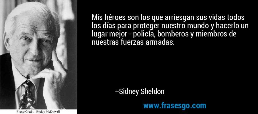 Mis héroes son los que arriesgan sus vidas todos los días para proteger nuestro mundo y hacerlo un lugar mejor - policía, bomberos y miembros de nuestras fuerzas armadas. – Sidney Sheldon