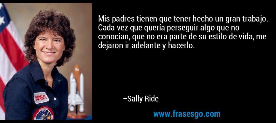 Mis padres tienen que tener hecho un gran trabajo. Cada vez que quería perseguir algo que no conocían, que no era parte de su estilo de vida, me dejaron ir adelante y hacerlo. – Sally Ride