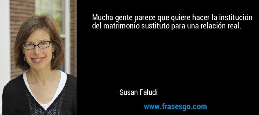Mucha gente parece que quiere hacer la institución del matrimonio sustituto para una relación real. – Susan Faludi