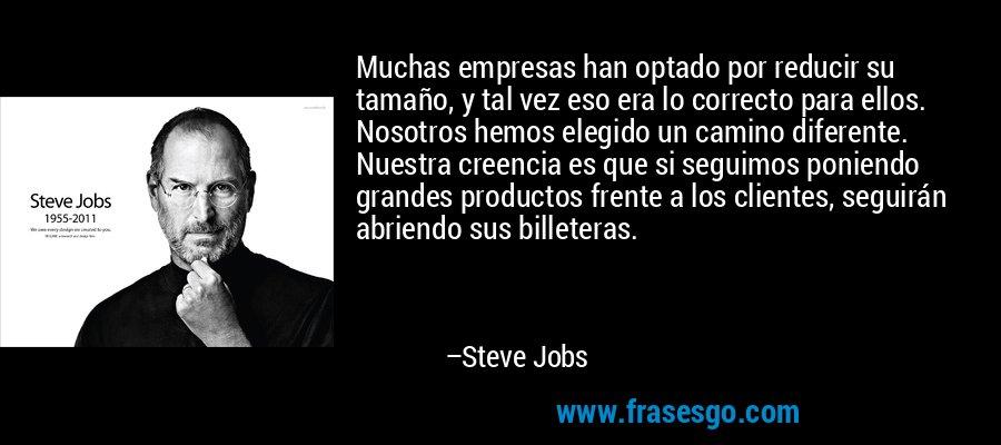 Muchas empresas han optado por reducir su tamaño, y tal vez eso era lo correcto para ellos. Nosotros hemos elegido un camino diferente. Nuestra creencia es que si seguimos poniendo grandes productos frente a los clientes, seguirán abriendo sus billeteras. – Steve Jobs