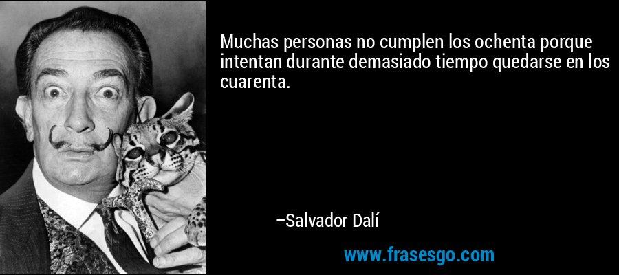 Muchas personas no cumplen los ochenta porque intentan durante demasiado tiempo quedarse en los cuarenta. – Salvador Dalí