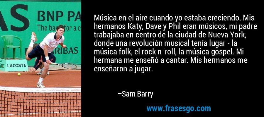 Música en el aire cuando yo estaba creciendo. Mis hermanos Katy, Dave y Phil eran músicos, mi padre trabajaba en centro de la ciudad de Nueva York, donde una revolución musical tenía lugar - la música folk, el rock n 'roll, la música gospel. Mi hermana me enseñó a cantar. Mis hermanos me enseñaron a jugar. – Sam Barry