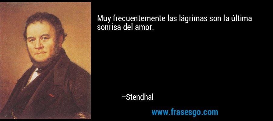 Muy frecuentemente las lágrimas son la última sonrisa del amor. – Stendhal