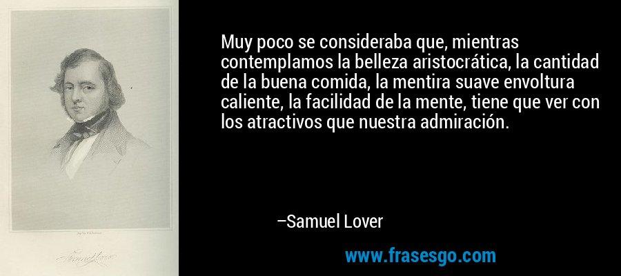 Muy poco se consideraba que, mientras contemplamos la belleza aristocrática, la cantidad de la buena comida, la mentira suave envoltura caliente, la facilidad de la mente, tiene que ver con los atractivos que nuestra admiración. – Samuel Lover