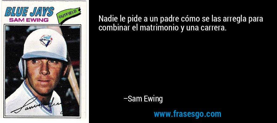 Nadie le pide a un padre cómo se las arregla para combinar el matrimonio y una carrera. – Sam Ewing
