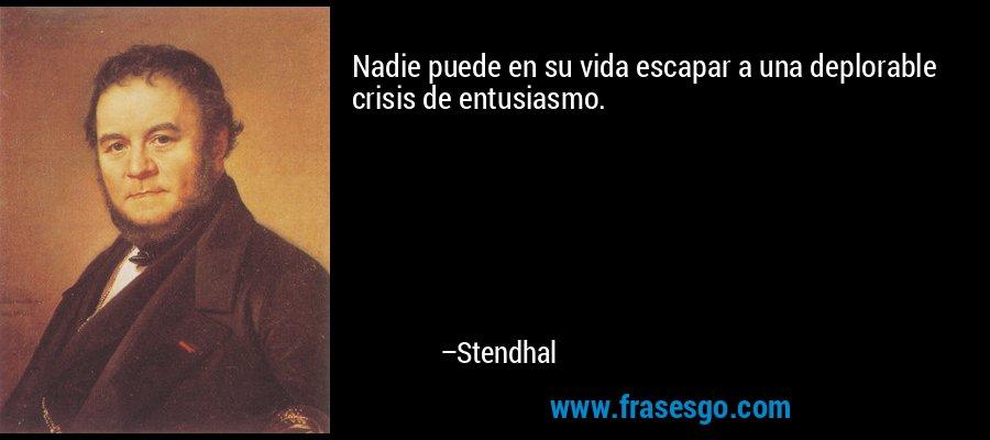 Nadie puede en su vida escapar a una deplorable crisis de entusiasmo. – Stendhal