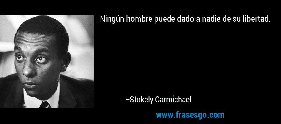Ningún hombre puede dado a nadie de su libertad. – Stokely Carmichael