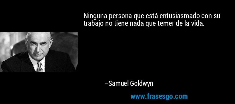 Ninguna persona que está entusiasmado con su trabajo no tiene nada que temer de la vida. – Samuel Goldwyn