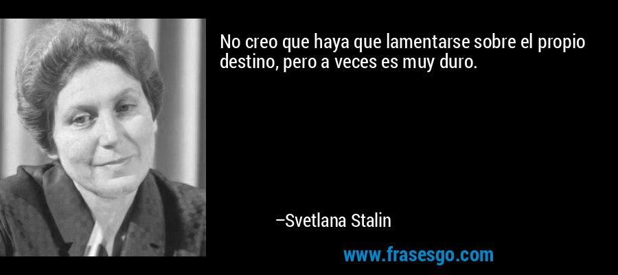 No creo que haya que lamentarse sobre el propio destino, pero a veces es muy duro. – Svetlana Stalin