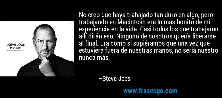 No creo que haya trabajado tan duro en algo, pero trabajando en Macintosh era lo más bonito de mi experiencia en la vida. Casi todos los que trabajaron allí dirán eso. Ninguno de nosotros quería liberarse al final. Era como si supiéramos que una vez que estuviera fuera de nuestras manos, no sería nuestro nunca más. – Steve Jobs