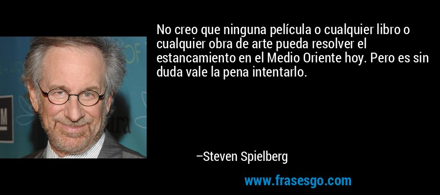 No creo que ninguna película o cualquier libro o cualquier obra de arte pueda resolver el estancamiento en el Medio Oriente hoy. Pero es sin duda vale la pena intentarlo. – Steven Spielberg