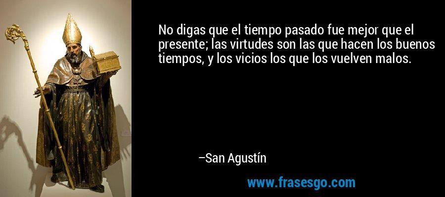 No digas que el tiempo pasado fue mejor que el presente; las virtudes son las que hacen los buenos tiempos, y los vicios los que los vuelven malos. – San Agustín