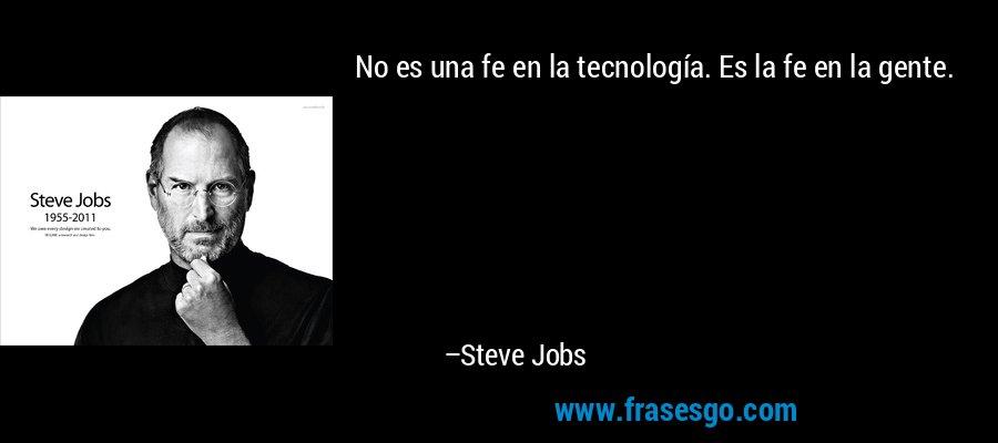 No es una fe en la tecnología. Es la fe en la gente. – Steve Jobs
