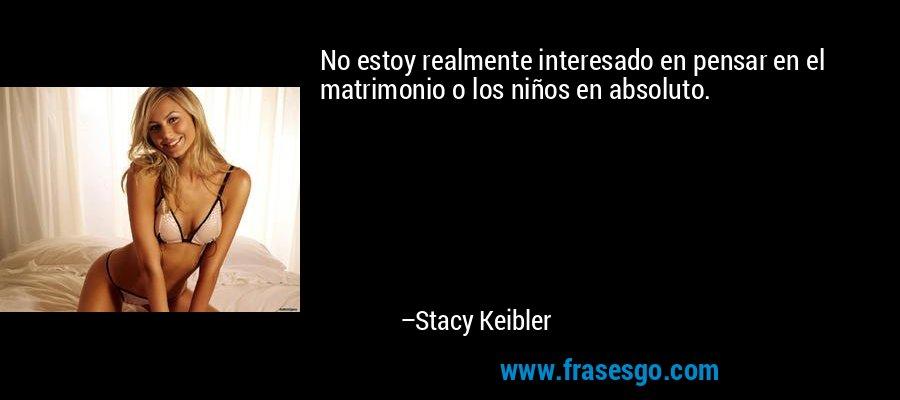 No estoy realmente interesado en pensar en el matrimonio o los niños en absoluto. – Stacy Keibler