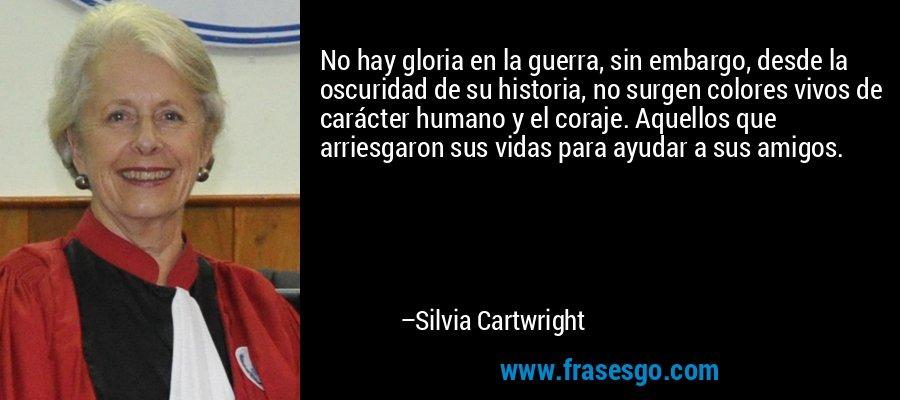 No hay gloria en la guerra, sin embargo, desde la oscuridad de su historia, no surgen colores vivos de carácter humano y el coraje. Aquellos que arriesgaron sus vidas para ayudar a sus amigos. – Silvia Cartwright