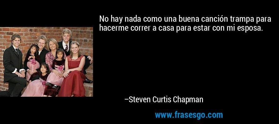 No hay nada como una buena canción trampa para hacerme correr a casa para estar con mi esposa. – Steven Curtis Chapman