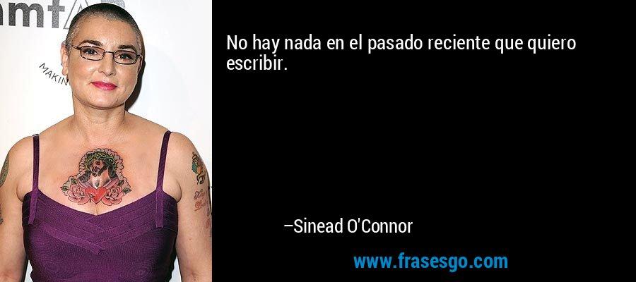 No hay nada en el pasado reciente que quiero escribir. – Sinead O'Connor