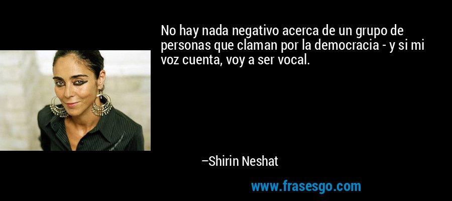 No hay nada negativo acerca de un grupo de personas que claman por la democracia - y si mi voz cuenta, voy a ser vocal. – Shirin Neshat