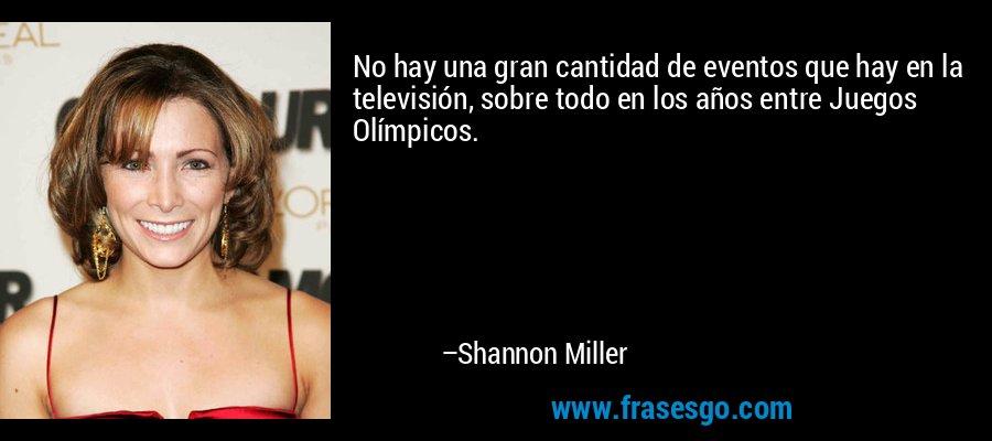 No hay una gran cantidad de eventos que hay en la televisión, sobre todo en los años entre Juegos Olímpicos. – Shannon Miller