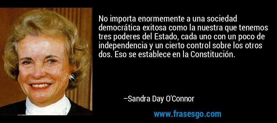 No importa enormemente a una sociedad democrática exitosa como la nuestra que tenemos tres poderes del Estado, cada uno con un poco de independencia y un cierto control sobre los otros dos. Eso se establece en la Constitución. – Sandra Day O'Connor