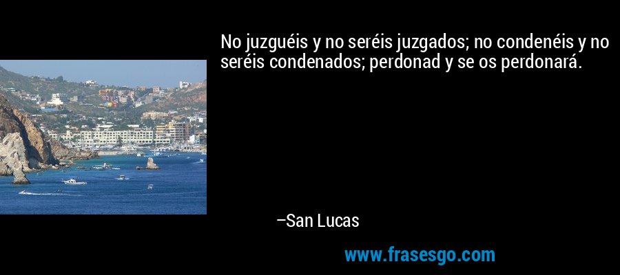 No juzguéis y no seréis juzgados; no condenéis y no seréis condenados; perdonad y se os perdonará. – San Lucas
