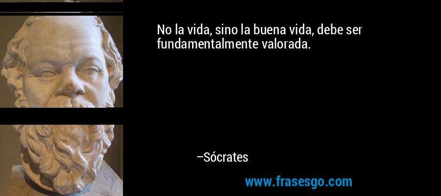 No la vida, sino la buena vida, debe ser fundamentalmente valorada. – Sócrates