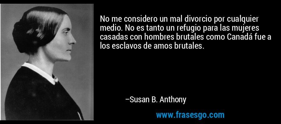 No me considero un mal divorcio por cualquier medio. No es tanto un refugio para las mujeres casadas con hombres brutales como Canadá fue a los esclavos de amos brutales. – Susan B. Anthony