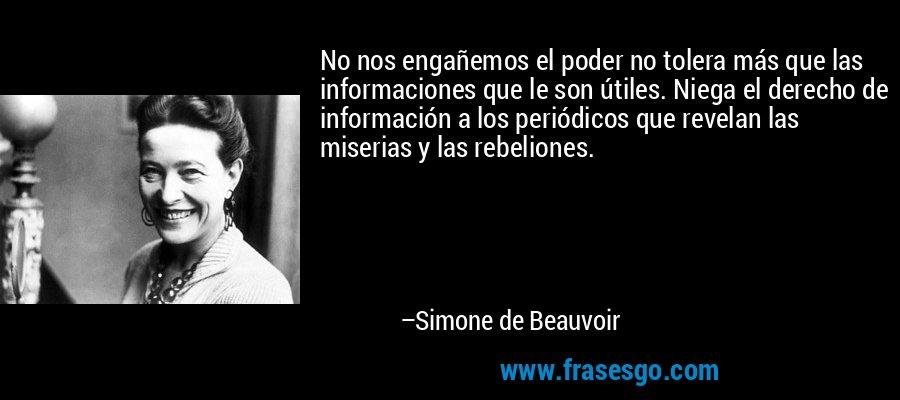 No nos engañemos el poder no tolera más que las informaciones que le son útiles. Niega el derecho de información a los periódicos que revelan las miserias y las rebeliones. – Simone de Beauvoir