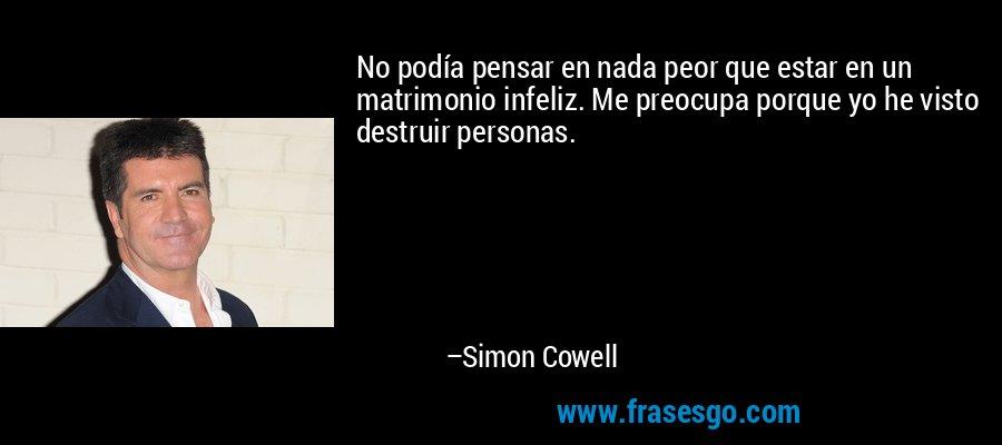 No podía pensar en nada peor que estar en un matrimonio infeliz. Me preocupa porque yo he visto destruir personas. – Simon Cowell