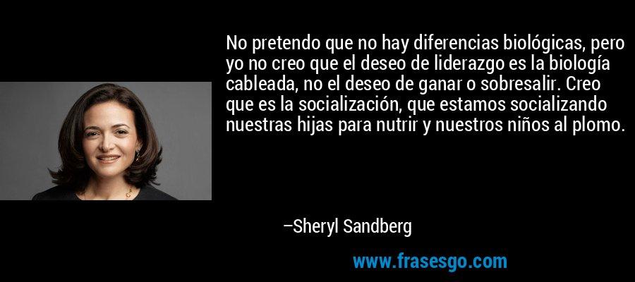 No pretendo que no hay diferencias biológicas, pero yo no creo que el deseo de liderazgo es la biología cableada, no el deseo de ganar o sobresalir. Creo que es la socialización, que estamos socializando nuestras hijas para nutrir y nuestros niños al plomo. – Sheryl Sandberg