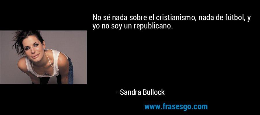 No sé nada sobre el cristianismo, nada de fútbol, y yo no soy un republicano. – Sandra Bullock