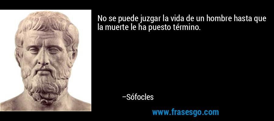 No se puede juzgar la vida de un hombre hasta que la muerte le ha puesto término. – Sófocles