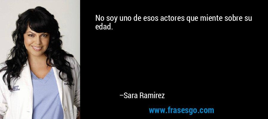 No soy uno de esos actores que miente sobre su edad. – Sara Ramirez