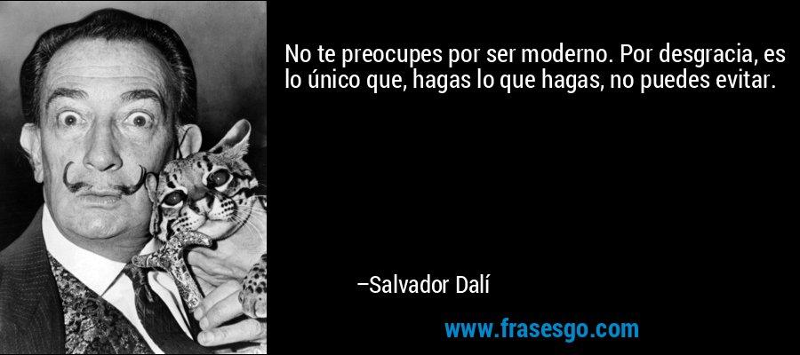No te preocupes por ser moderno. Por desgracia, es lo único que, hagas lo que hagas, no puedes evitar. – Salvador Dalí
