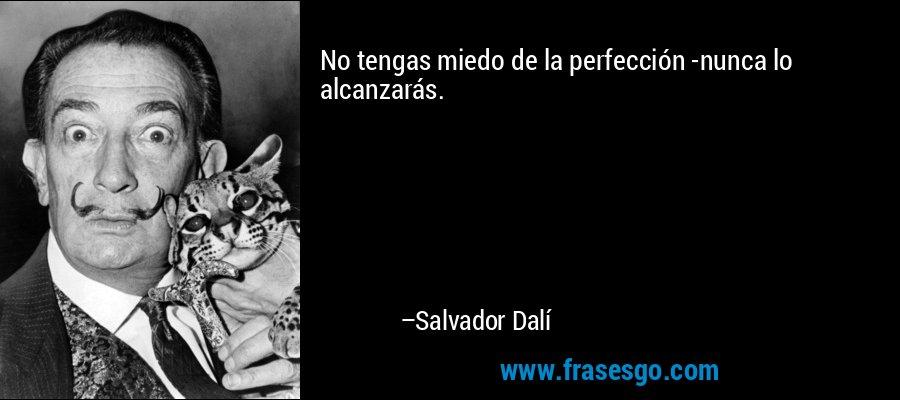 No tengas miedo de la perfección -nunca lo alcanzarás. – Salvador Dalí