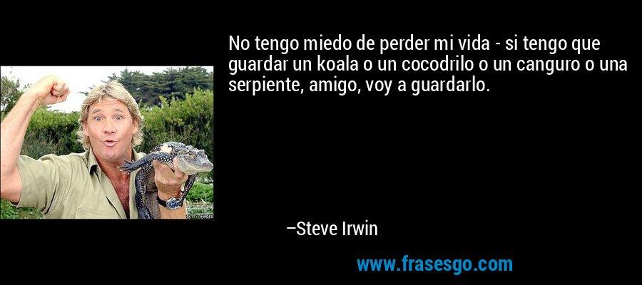 No tengo miedo de perder mi vida - si tengo que guardar un koala o un cocodrilo o un canguro o una serpiente, amigo, voy a guardarlo. – Steve Irwin