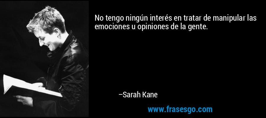 No tengo ningún interés en tratar de manipular las emociones u opiniones de la gente. – Sarah Kane