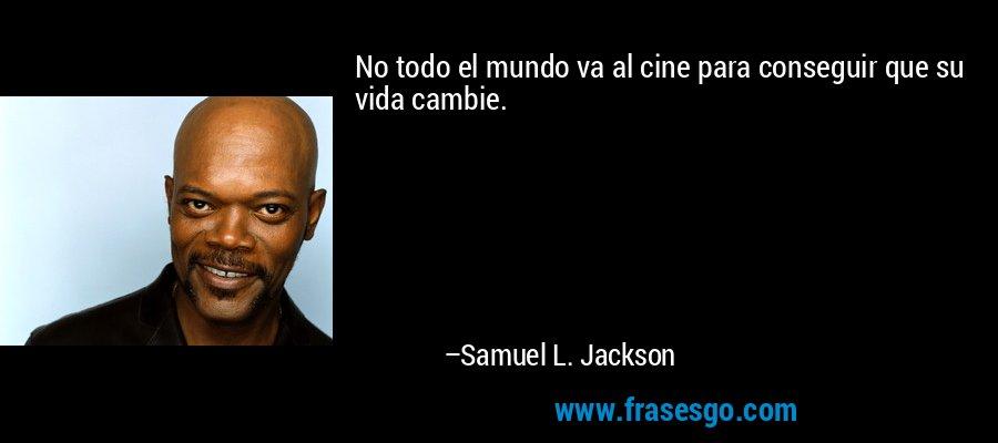 No todo el mundo va al cine para conseguir que su vida cambie. – Samuel L. Jackson