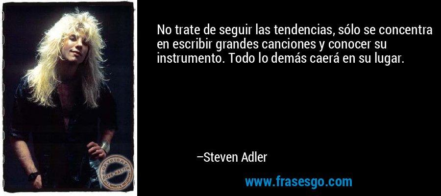 No trate de seguir las tendencias, sólo se concentra en escribir grandes canciones y conocer su instrumento. Todo lo demás caerá en su lugar. – Steven Adler