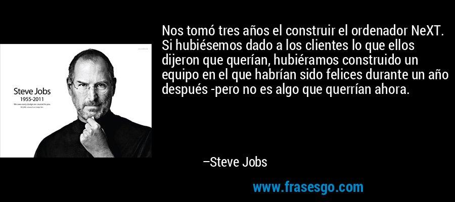 Nos tomó tres años el construir el ordenador NeXT. Si hubiésemos dado a los clientes lo que ellos dijeron que querían, hubiéramos construido un equipo en el que habrían sido felices durante un año después -pero no es algo que querrían ahora. – Steve Jobs