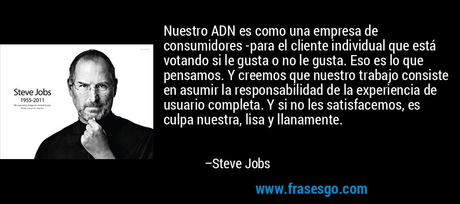 Nuestro ADN es como una empresa de consumidores -para el cliente individual que está votando si le gusta o no le gusta. Eso es lo que pensamos. Y creemos que nuestro trabajo consiste en asumir la responsabilidad de la experiencia de usuario completa. Y si no les satisfacemos, es culpa nuestra, lisa y llanamente. – Steve Jobs