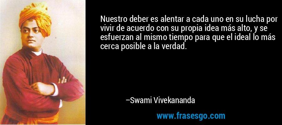 Nuestro deber es alentar a cada uno en su lucha por vivir de acuerdo con su propia idea más alto, y se esfuerzan al mismo tiempo para que el ideal lo más cerca posible a la verdad. – Swami Vivekananda