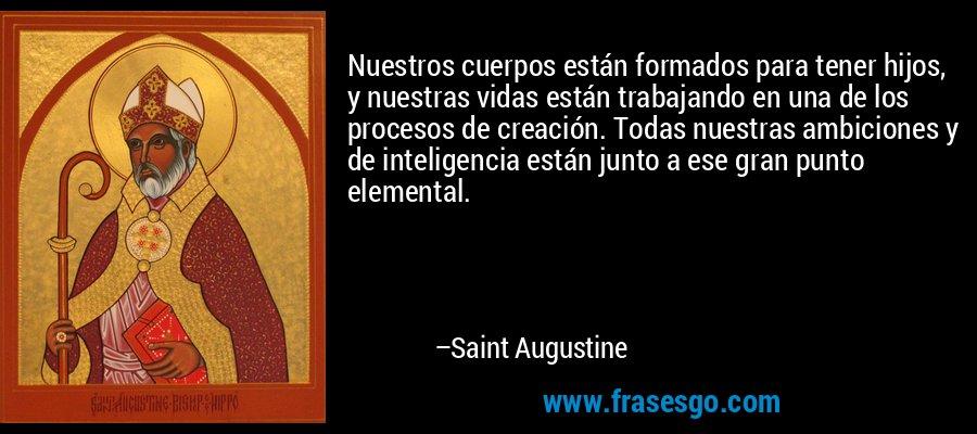 Nuestros cuerpos están formados para tener hijos, y nuestras vidas están trabajando en una de los procesos de creación. Todas nuestras ambiciones y de inteligencia están junto a ese gran punto elemental. – Saint Augustine