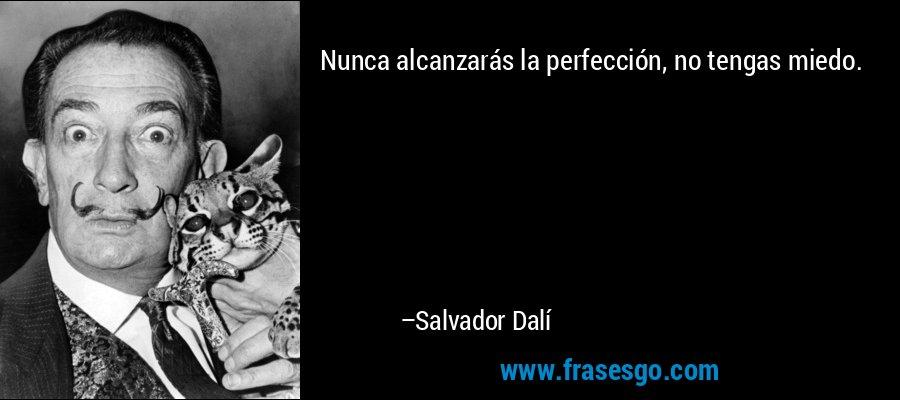 Nunca alcanzarás la perfección, no tengas miedo. – Salvador Dalí