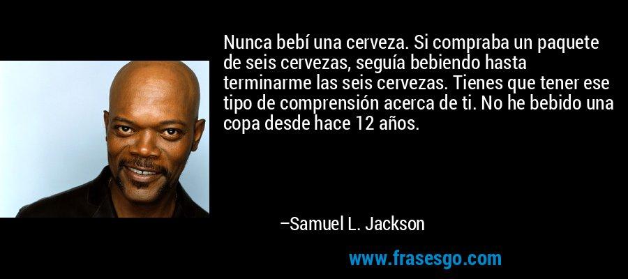 Nunca bebí una cerveza. Si compraba un paquete de seis cervezas, seguía bebiendo hasta terminarme las seis cervezas. Tienes que tener ese tipo de comprensión acerca de ti. No he bebido una copa desde hace 12 años. – Samuel L. Jackson