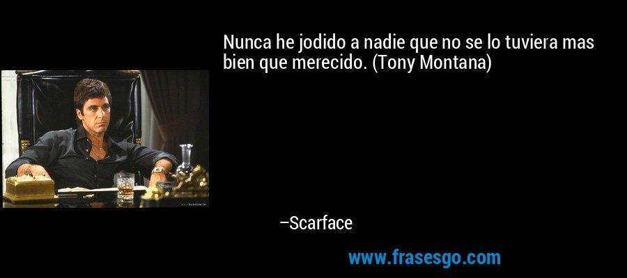 Nunca he jodido a nadie que no se lo tuviera mas bien que merecido. (Tony Montana) – Scarface