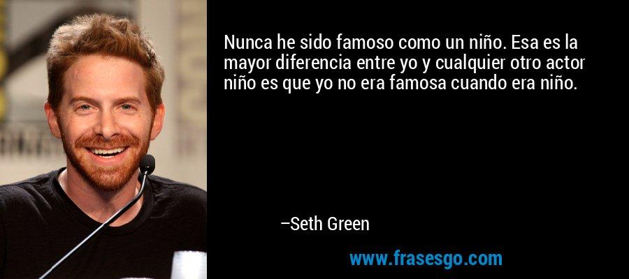 Nunca he sido famoso como un niño. Esa es la mayor diferencia entre yo y cualquier otro actor niño es que yo no era famosa cuando era niño. – Seth Green
