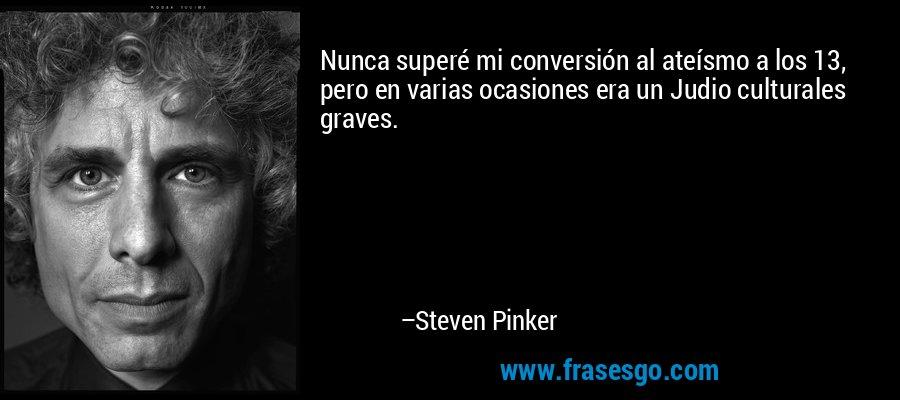 Nunca superé mi conversión al ateísmo a los 13, pero en varias ocasiones era un Judio culturales graves. – Steven Pinker