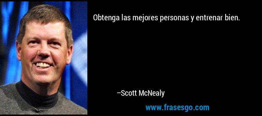 Obtenga las mejores personas y entrenar bien. – Scott McNealy