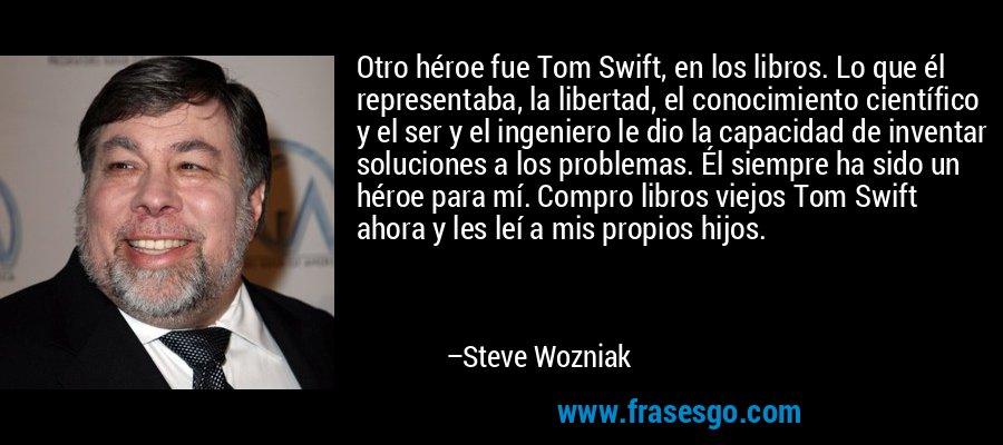 Otro héroe fue Tom Swift, en los libros. Lo que él representaba, la libertad, el conocimiento científico y el ser y el ingeniero le dio la capacidad de inventar soluciones a los problemas. Él siempre ha sido un héroe para mí. Compro libros viejos Tom Swift ahora y les leí a mis propios hijos. – Steve Wozniak